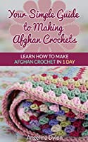 Your Simple Guide to Making Afghan Crochets: Learn How to Make Afghan Crochet in 1 Day! (English Edition)