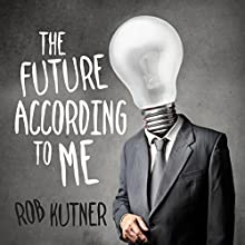 The Future According to Me Audiobook by Rob Kutner Narrated by Rob Kutner, Emo Philips, Jane Wiedlin, Kurt Andersen, Cecil Baldwin, Kipleigh Brown, Eddie Pepitone