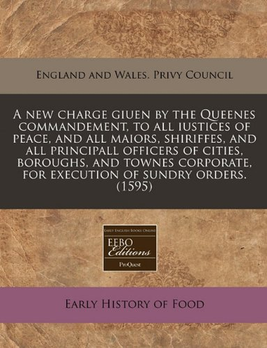 A new charge giuen by the Queenes commandement, to all iustices of peace, and all maiors, shiriffes, and all principall officers of cities, boroughs, ... for execution of sundry orders. (1595)