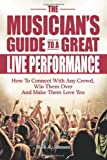 The Musician's Guide To A Great Live Performance: How To Connect With Any Crowd, Win Them Over And Make Them Love You Mark A Johnson