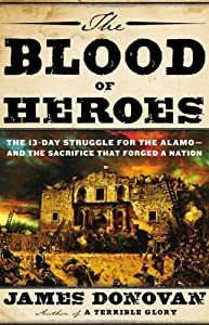 The Blood of Heroes: The 13-Day Struggle for the Alamo — And the Sacrifice That Forged a Nation