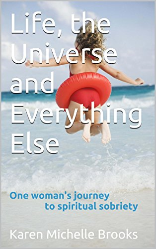 Karen Michelle Brooks - Life, the Universe and Everything Else: One woman's journey to spiritual sobriety