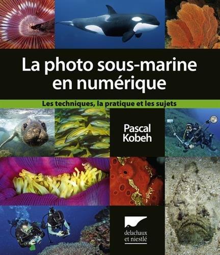 La photographie sous-marine en numérique : Les techniques, la pratique, et les sujets
