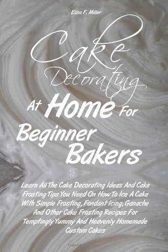 Cake Decorating At Home For Beginner Bakers: Learn All The Cake Decorating Ideas And Cake Frosting Tips You Need On How To Ice A Cake With Simple ... Yummy And Heavenly Homemade Custom Cakes