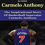 Carmelo Anthony: The Inspirational Story of Basketball Superstar Carmelo Anthony   Bill Redban
