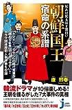 知れば知るほど面白い 朝鮮国王 宿命の系譜 (じっぴコンパクト新書)
