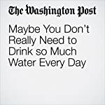 Maybe You Don't Really Need to Drink so Much Water Every Day | Emily Sohn