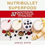 Nutribullet Superfood: 37 Luscious Fruit Smoothie Recipes for a Pleasurable and Healthy Summer | Jessica David