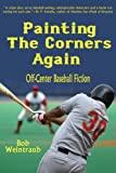 Bob Weintraub Painting the Corners Again: Off-Center Baseball Fiction