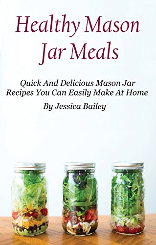 Mason Jar Meals: Quick And Healthy Mason Jar Recipes You Can Easily Make At Home by Jessica Bailey