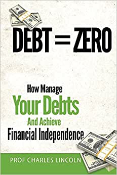 Debt = Zero: How To Manage Your Debts And Achieve Financial Independence