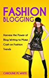 FASHION BLOGGING: Harness The Power Of Blog Writing To Make Cash On Fashion Trends