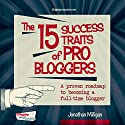 The 15 Success Traits of Pro Bloggers: A Proven Roadmap to Becoming a Full-Time Blogger Audiobook by Jonathan Milligan Narrated by Jonathan Milligan