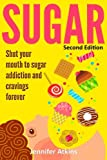 Sugar: Sugar Addiction and Cravings: Shut Your Mouth To Sugar Addiction And Cravings Forever