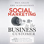 Social Marketing to the Business Customer: Listen to Your B2B Market, Generate Major Account Leads, and Build Client Relationships | Paul Gillin,Eric Schwartzman