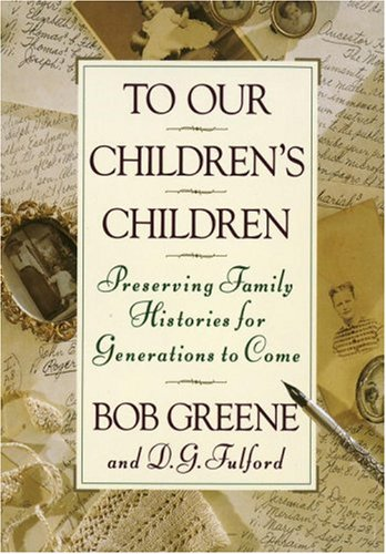 To Our Children's Children: Preserving Family Histories for Generations to Come, Bob Greene, D. G. Fulford
