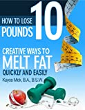 How to Lose 10 Pounds: Creative Ways to Melt Fat Quickly and Easily