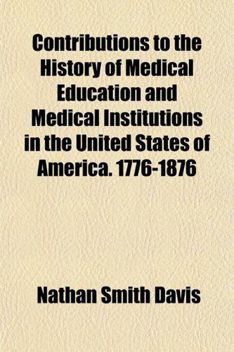 Contributions to the History of Medical Education and Medical Institutions in the United States of America. 1776-1876; Special Report