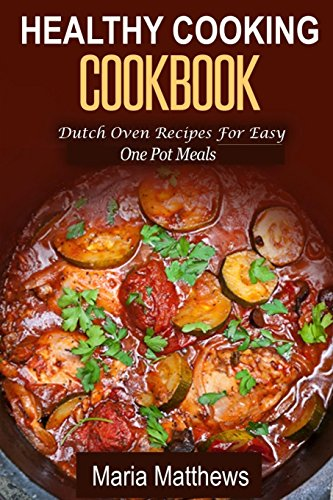 Healthy Cooking Cookbook: Dutch Oven Recipes For Easy One Pot Meals by Maria Matthews