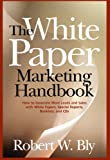 The White Paper Marketing Handbook (0324300824) by Bly, Robert W.