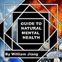 Guide to Natural Mental Health: Anxiety, Bipolar, Depression, Schizophrenia, and Digital Addiction: Nutrition, and Complementary Therapies Audiobook by William Jiang MLS Narrated by Kelly Rhodes