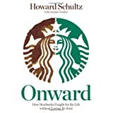 Onward: How Starbucks Fought for Its Life without Losing Its Soul ~ Howard Schultz