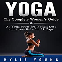 Yoga - The Complete Women's Guide: 31 Yoga Poses for Weight Loss and Stress Relief in 31 Days Audiobook by Kylie Young Narrated by Vanessa Moyen