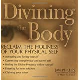 Divining the Body: Reclaim the Holiness of Your Physical Self ~ Jan Phillips