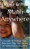Math Anywhere: A Guide to Inviting Your Preschool Child Into the Joy of Mathematical Discovery