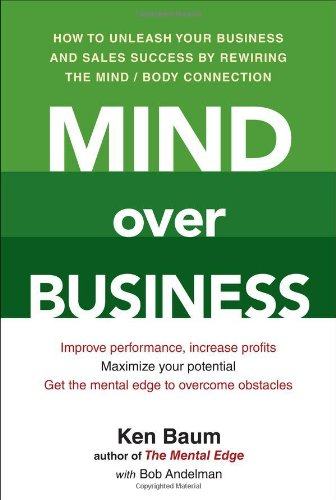 Mind Over Business: How to Unleash Your Business and Sales Success by Rewiring the Mind/Body Connection, Ken Baum, Bob Andelman