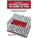 The Guide to Get More Customers to Come to You: Leverage the Power of the Internet to Build a Thriving Business