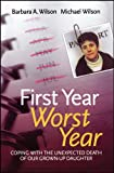 Barbara A Wilson First Year Worst Year: Coping with the Unexpected Death of our Grown-Up Daughter