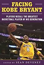 FACING KOBE BRYANT: PLAYERS RECALL THE GREATEST BASKETBALL PLAYER OF HIS GENERATION  FROM SPORTS PUBLISHING
