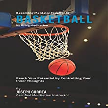Becoming Mentally Tougher in Basketball by Using Meditation: Reach Your Potential by Controlling Your Inner Thoughts (       UNABRIDGED) by Joseph Correa Narrated by Andrea Erickson