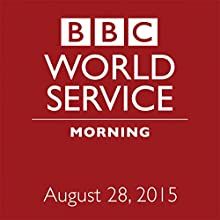 August 28, 2015: Morning  by BBC Newshour Narrated by Owen Bennett-Jones, Lyse Doucet, Robin Lustig, Razia Iqbal, James Coomarasamy, Julian Marshall