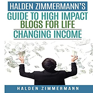 Halden Zimmermann's Guide to High Impact Blogs for Life Changing Income Audiobook