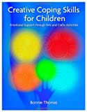 Bonnie Thomas Creative Coping Skills for Children: Emotional Support Through Arts and Crafts Activities