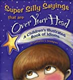 Super Silly Sayings That Are over Your Head: A Children's Illustrated Book of Idioms [Hardcover]