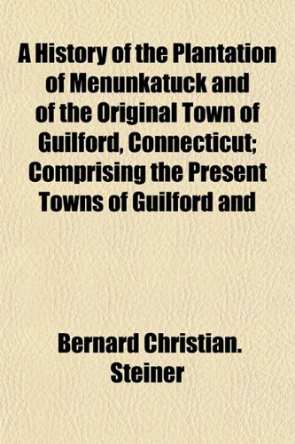 A History of the Plantation of Menunkatuck and of the Original Town of Guilford, Connecticut; Comprising the Present Towns of Guilford and