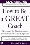 img - for How to Be A Great Coach : 24 Lessons for Turning on the Productivity of Every Employee (The McGraw-Hill Professional Education Series) book / textbook / text book