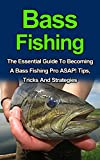 Bass Fishing: Discover The Best Tips, Tricks And Strategies On How To Become A Bass Fishing Pro ASAP! (Bass Fishing For Beginners, Bass Fishing Guide, Bass Fishing Books, Bass Fishing Kindle)