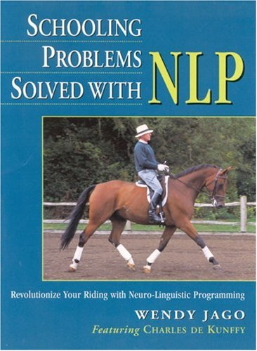 Schooling Problems Solved with Nlp. Wendy Jago Featuring Charles de Kunffy: Revolutionize Your Riding with Neuro-linguistic Programming