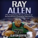 Ray Allen: The Inspiring Story of One of Basketball's Greatest Shooters Audiobook by Clayton Geoffreys Narrated by BJ Fessant