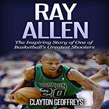 Ray Allen: The Inspiring Story of One of Basketball's Greatest Shooters | Livre audio Auteur(s) : Clayton Geoffreys Narrateur(s) : BJ Fessant