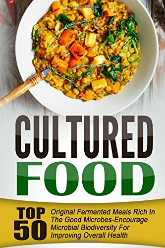 Cultured Food: Top 50 Original Fermented Meals Rich In The Good Microbes-Encourage Microbial Biodiversity For Improving
