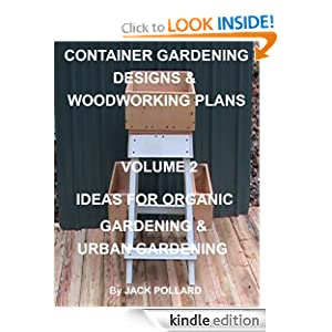 Container Gardening Designs & Woodworking Plans - Volume 2 Ideas for Organic Gardening & Urban Gardening