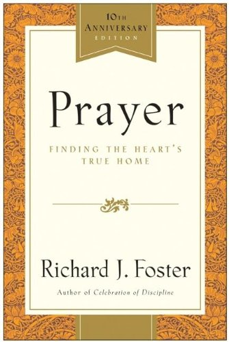 Prayer - 10th Anniversary Edition: Finding the Heart's True Home: Richard J. Foster: 9780060533793: Amazon.com: Books