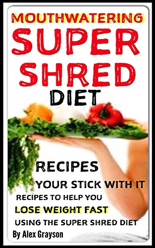 Mouth Watering Super Shred Diet Recipes: Your Stick With It Recipes To Help You Lose Weight Fast Using The Super Shred Diet (Your Weight Loss Diet Recipe ... Smoothies, Dr Ian Smith, Super Shredder)