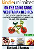 On The Go No Cook Vegetarian Recipes (Volume 3) (Easy Healthy and Delicious No Cook Vegetarian Breakfast Recipes for the On the Go Non Cook)