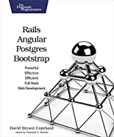Rails, Angular, Postgres, and Bootstrap: Powerful, Effective, and Efficient Full-Stack Web Development Front Cover